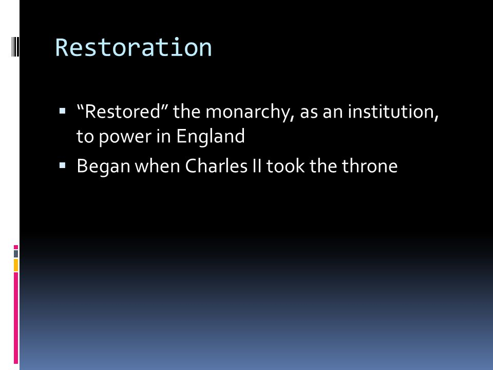 Restoration Restored the monarchy, as an institution, to power in England. Began when Charles II took the throne.