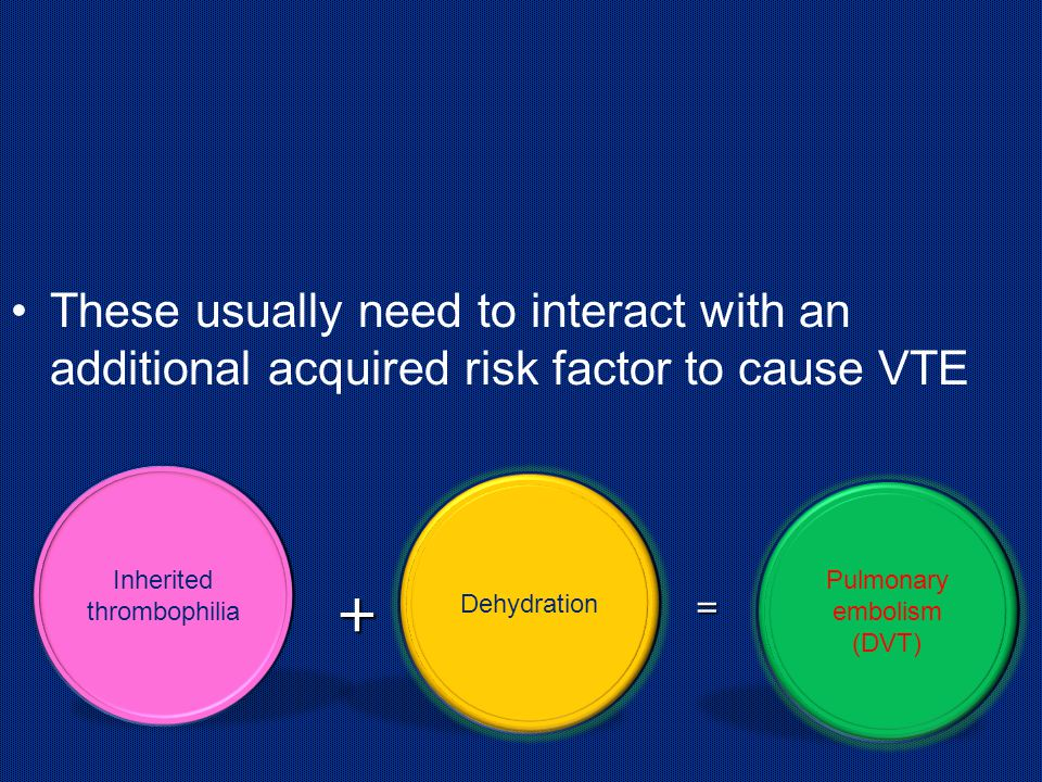 These usually need to interact with an additional acquired risk factor to cause VTE