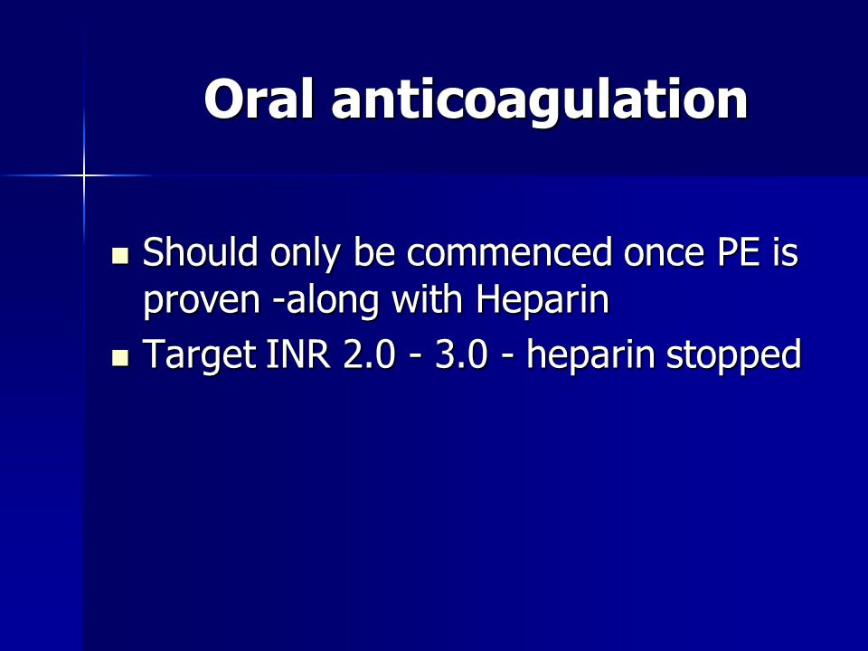Oral anticoagulation Should only be commenced once PE is proven -along with Heparin.