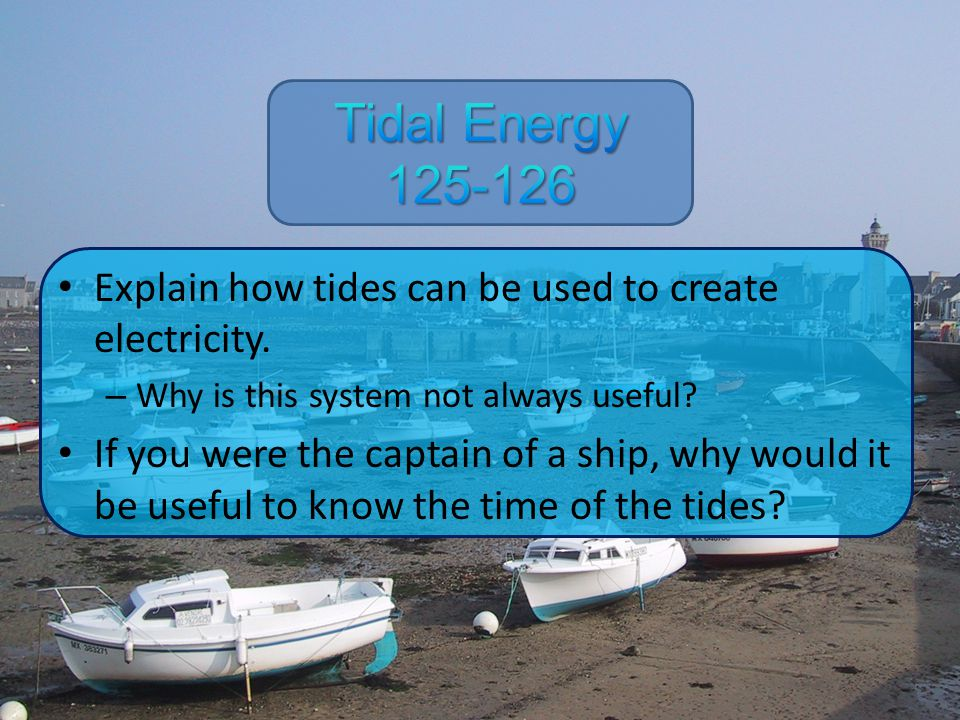 Tidal Energy 125-126 Explain how tides can be used to create electricity. Why is this system not always useful