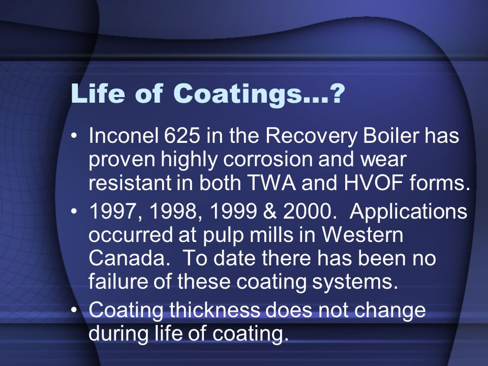 Life of Coatings… Inconel 625 in the Recovery Boiler has proven highly corrosion and wear resistant in both TWA and HVOF forms.