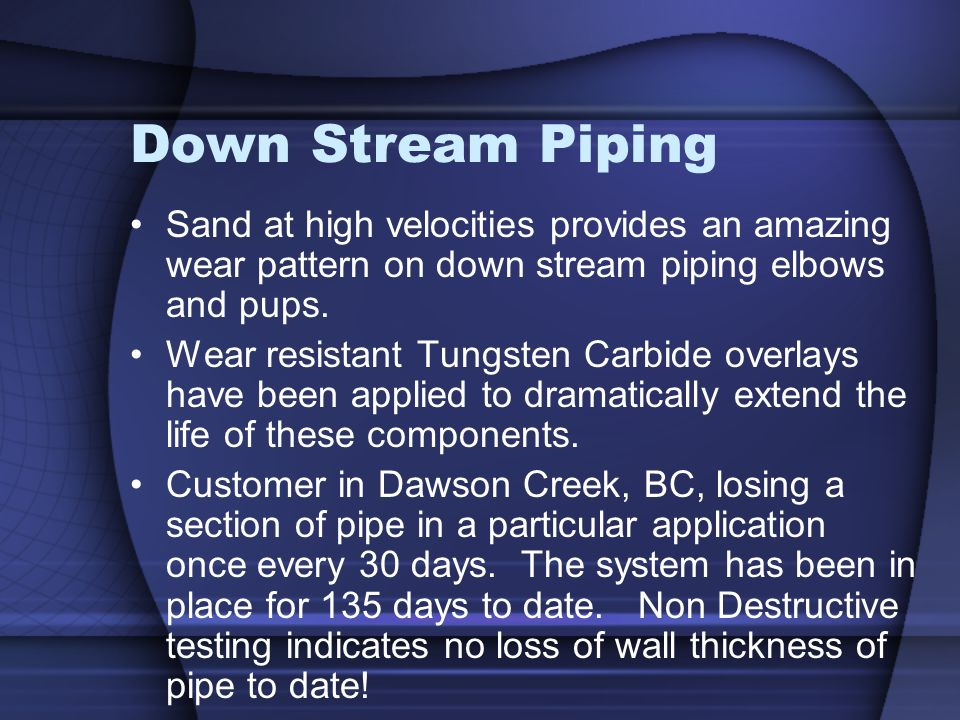 Down Stream Piping Sand at high velocities provides an amazing wear pattern on down stream piping elbows and pups.