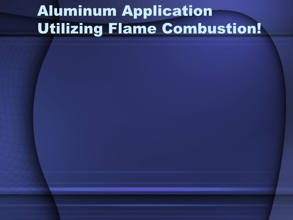 Aluminum Application Utilizing Flame Combustion!