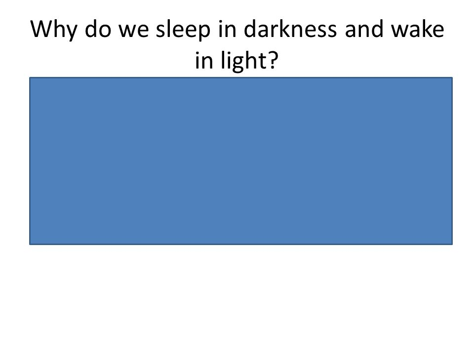Why do we sleep in darkness and wake in light