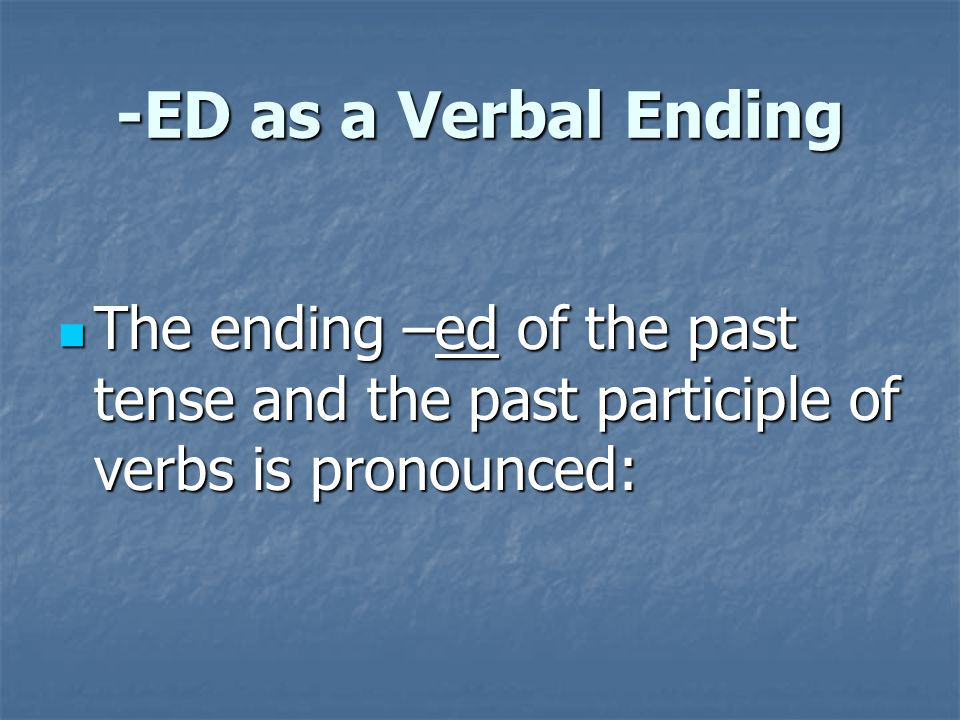 -ED as a Verbal Ending The ending –ed of the past tense and the past participle of verbs is pronounced:
