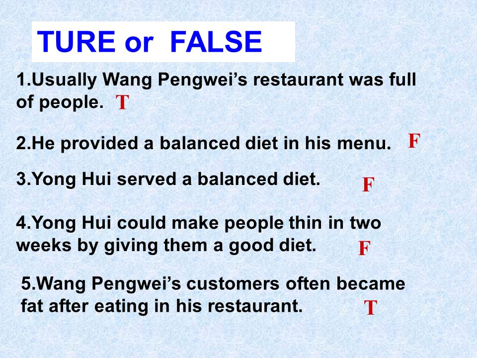 TURE or FALSE 1.Usually Wang Pengwei's restaurant was full of people. T. F. 2.He provided a balanced diet in his menu.