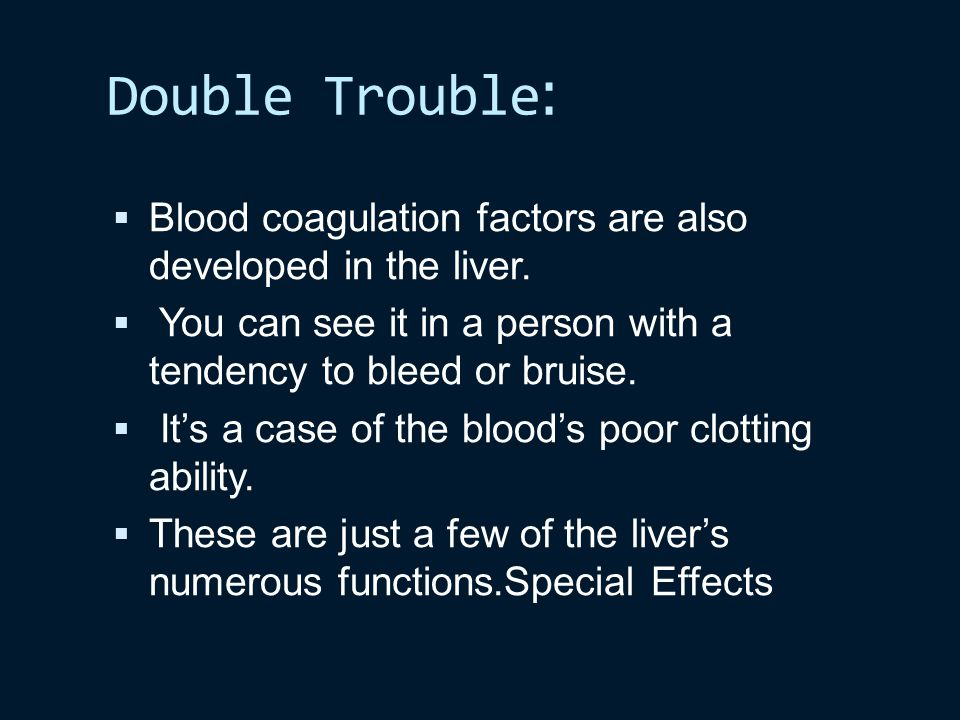 :Double Trouble Blood coagulation factors are also developed in the liver. You can see it in a person with a tendency to bleed or bruise.