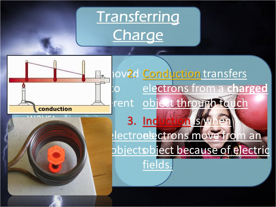 Transferring Charge Charges can be moved from one object to another in 3 different ways: Friction moves electrons by rubbing two objects together.
