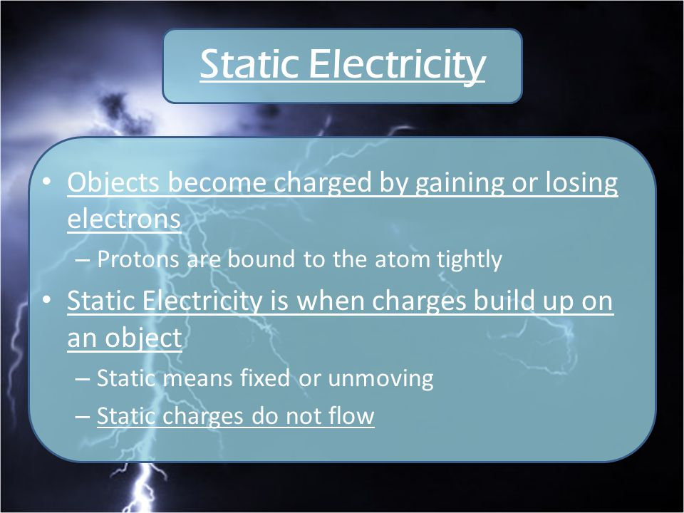 Static Electricity Objects become charged by gaining or losing electrons. Protons are bound to the atom tightly.