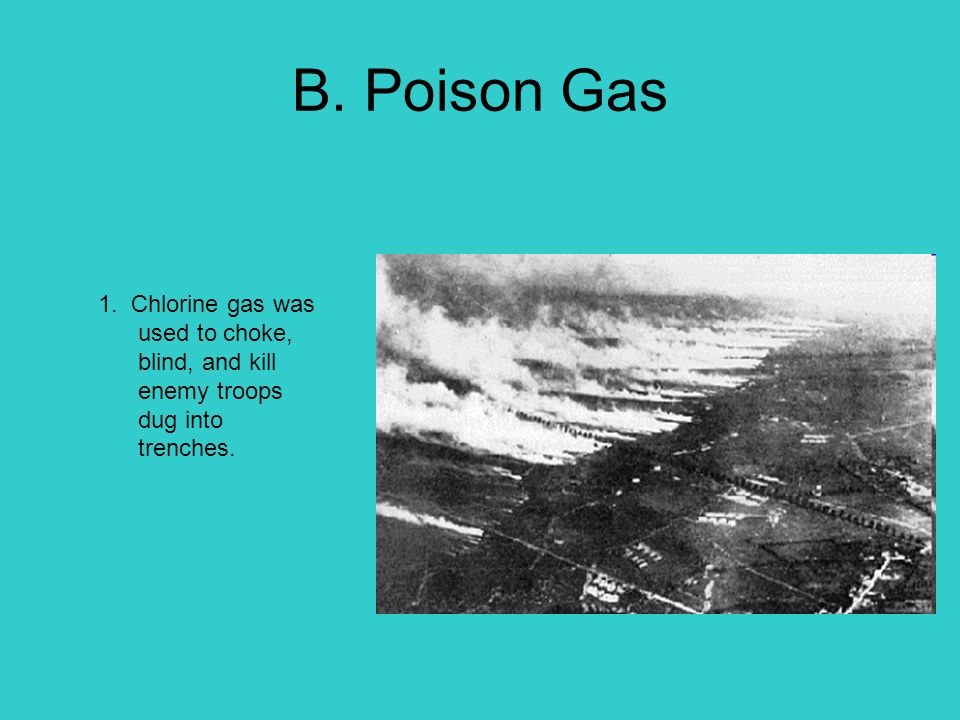 B. Poison Gas 1. Chlorine gas was used to choke, blind, and kill enemy troops dug into trenches.