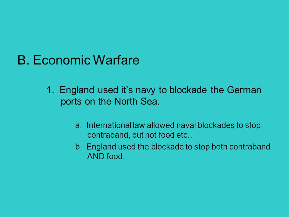 B. Economic Warfare 1. England used it's navy to blockade the German ports on the North Sea.