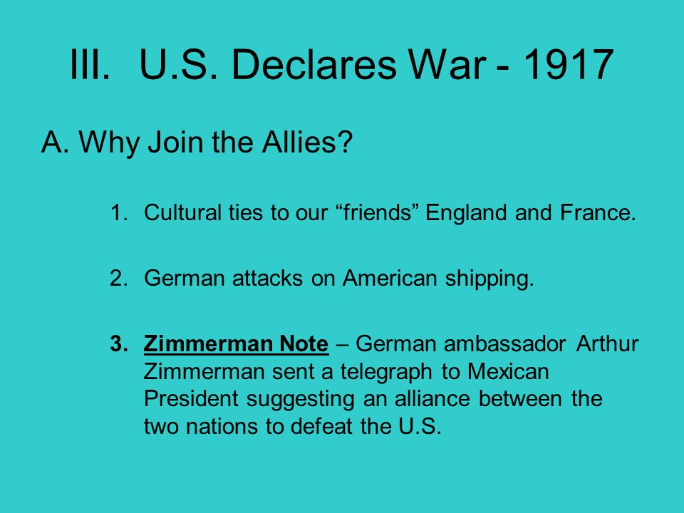 III. U.S. Declares War - 1917 A. Why Join the Allies