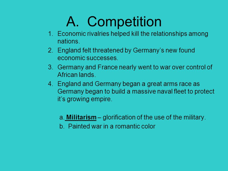A. Competition Economic rivalries helped kill the relationships among nations. England felt threatened by Germany's new found economic successes.