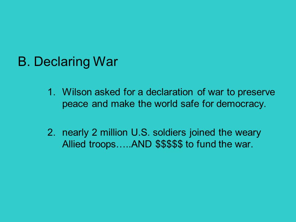 B. Declaring War Wilson asked for a declaration of war to preserve peace and make the world safe for democracy.