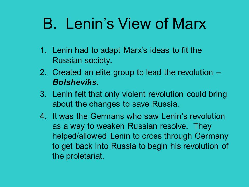B. Lenin's View of Marx Lenin had to adapt Marx's ideas to fit the Russian society. Created an elite group to lead the revolution – Bolsheviks.