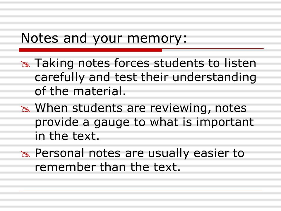 Notes and your memory: Taking notes forces students to listen carefully and test their understanding of the material.