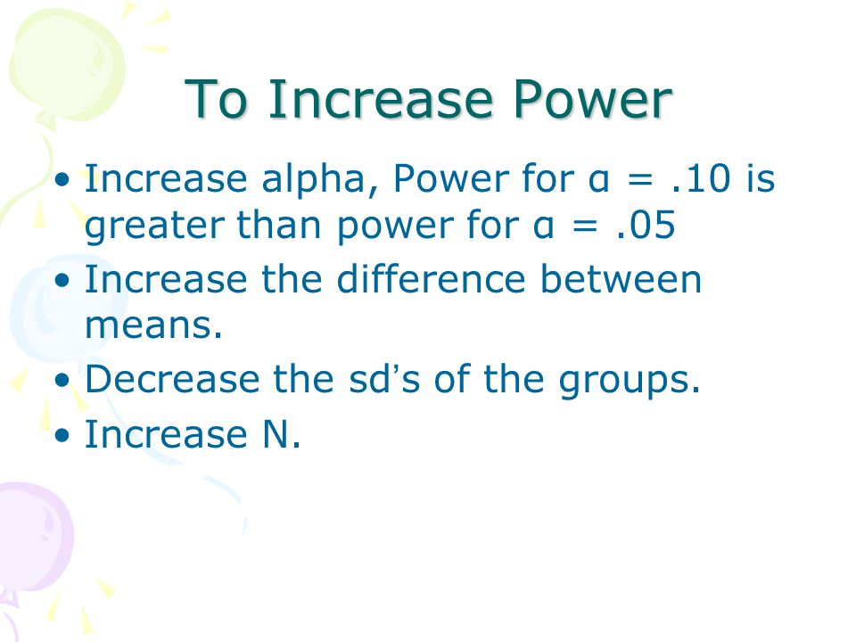 To Increase Power Increase alpha, Power for α = .10 is greater than power for α = .05. Increase the difference between means.