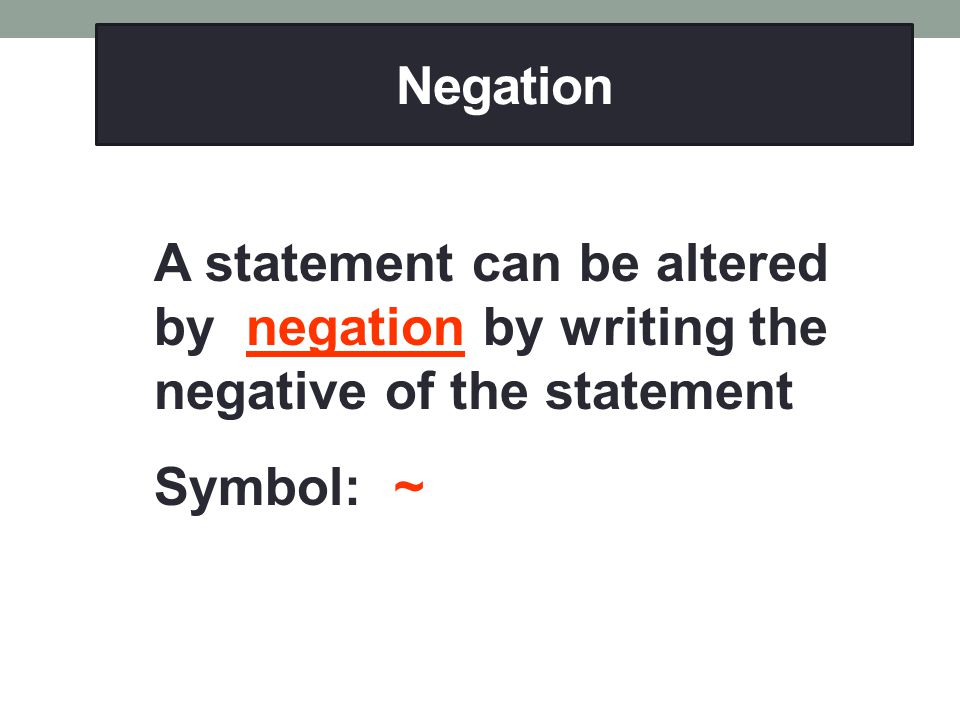 Negation A statement can be altered by negation by writing the negative of the statement.