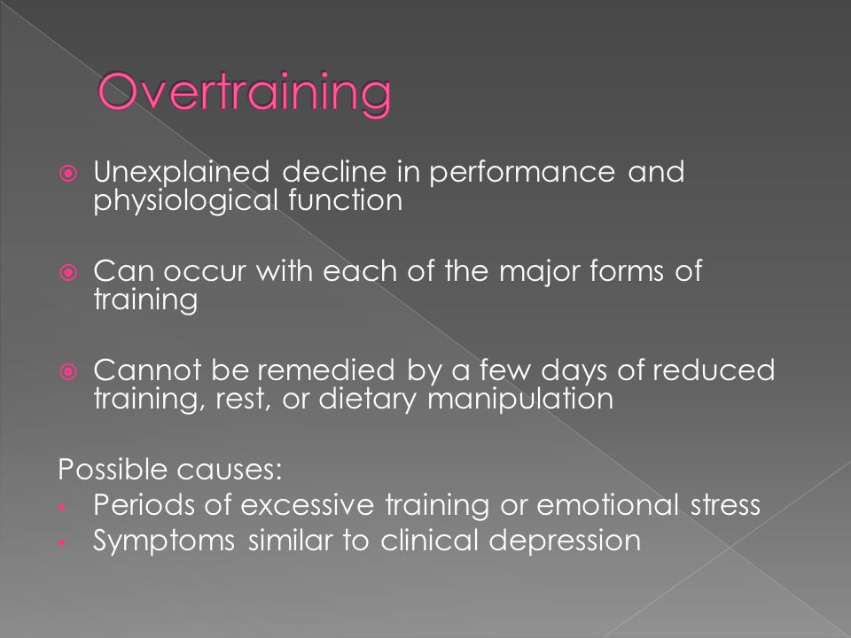 Overtraining Unexplained decline in performance and physiological function. Can occur with each of the major forms of training.