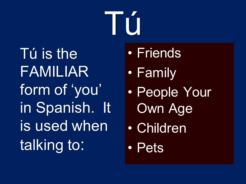Tú Tú is the FAMILIAR form of 'you' in Spanish. It is used when talking to: Friends. Family. People Your Own Age.