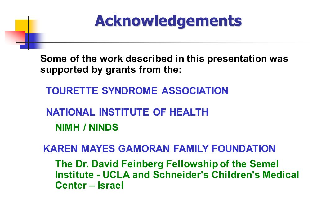 Acknowledgements Some of the work described in this presentation was supported by grants from the: TOURETTE SYNDROME ASSOCIATION.