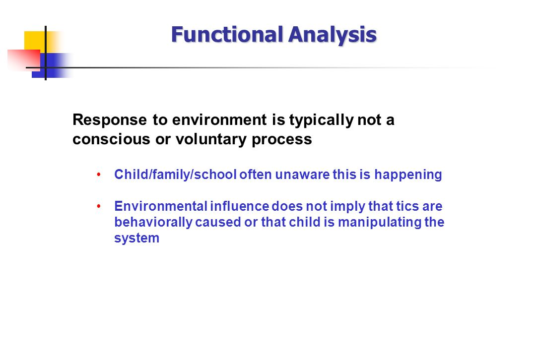 Functional Analysis Response to environment is typically not a conscious or voluntary process. Child/family/school often unaware this is happening.