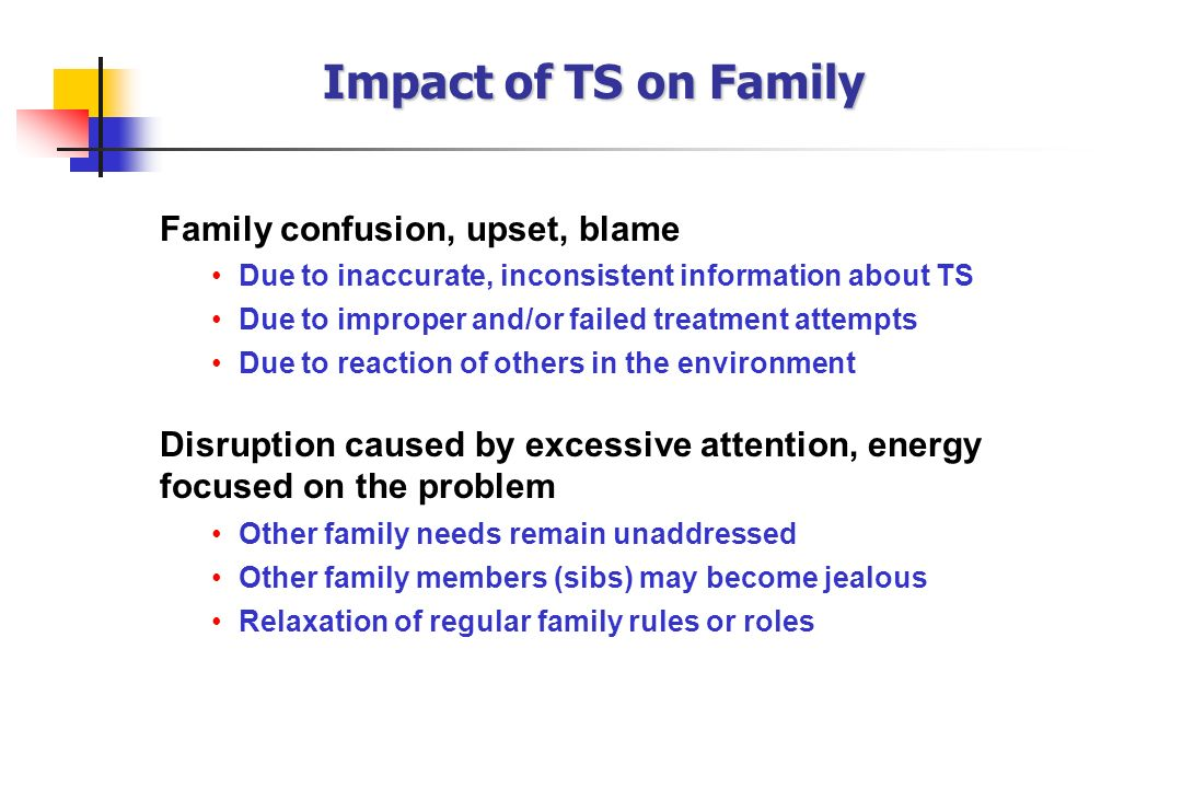 Impact of TS on Family Family confusion, upset, blame