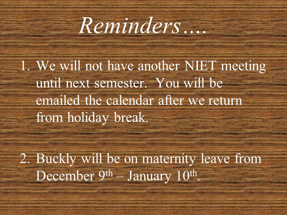 Reminders…. We will not have another NIET meeting until next semester. You will be emailed the calendar after we return from holiday break.