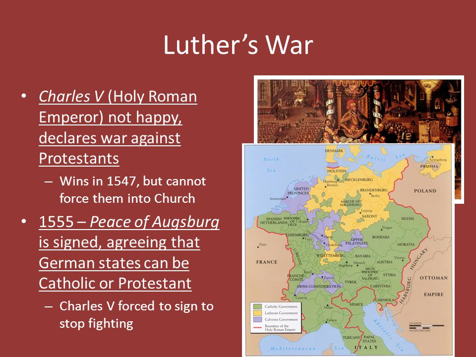 Luther's War Charles V (Holy Roman Emperor) not happy, declares war against Protestants. Wins in 1547, but cannot force them into Church.