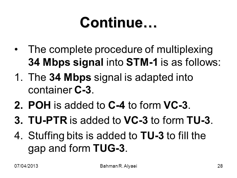 Continue… The complete procedure of multiplexing 34 Mbps signal into STM-1 is as follows: The 34 Mbps signal is adapted into container C-3.
