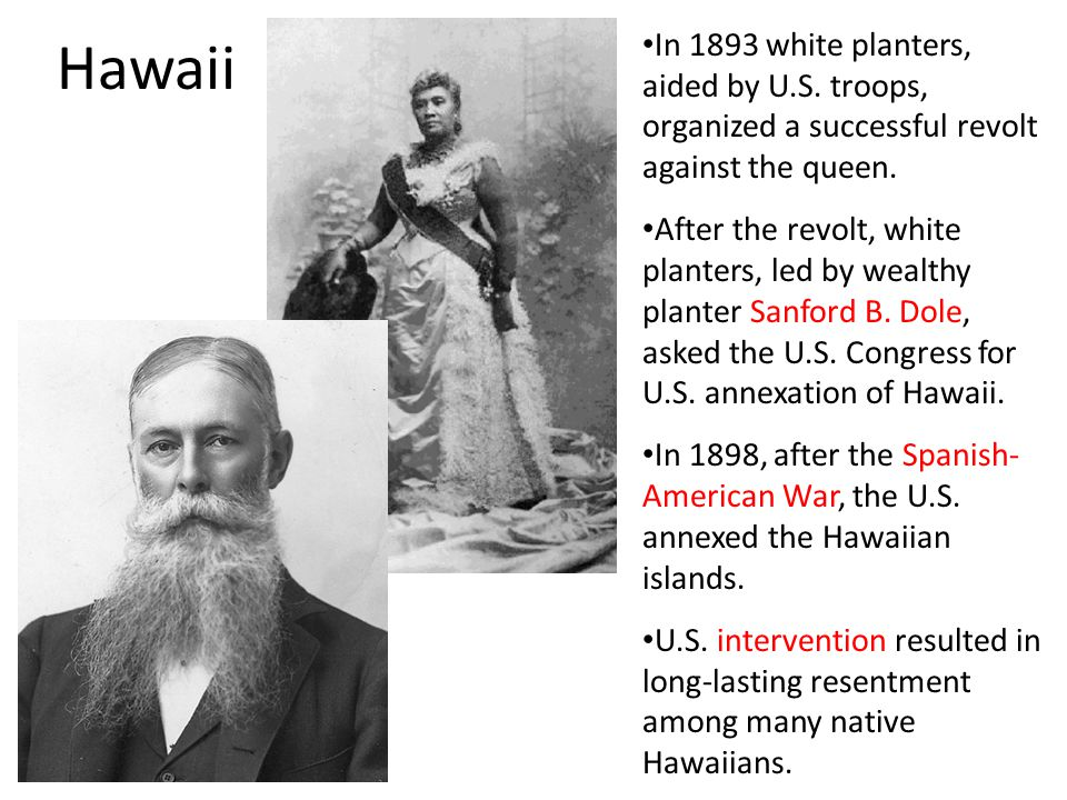 Hawaii In 1893 white planters, aided by U.S. troops, organized a successful revolt against the queen.