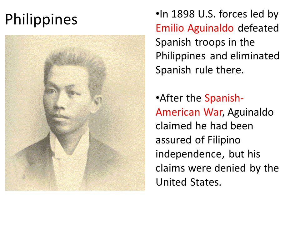 Philippines In 1898 U.S. forces led by Emilio Aguinaldo defeated Spanish troops in the Philippines and eliminated Spanish rule there.