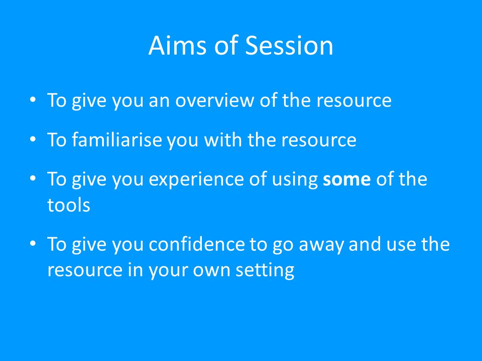 Aims of Session To give you an overview of the resource