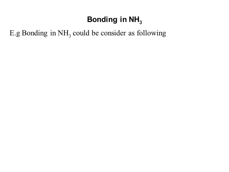 Bonding in NH3 E.g Bonding in NH3 could be consider as following