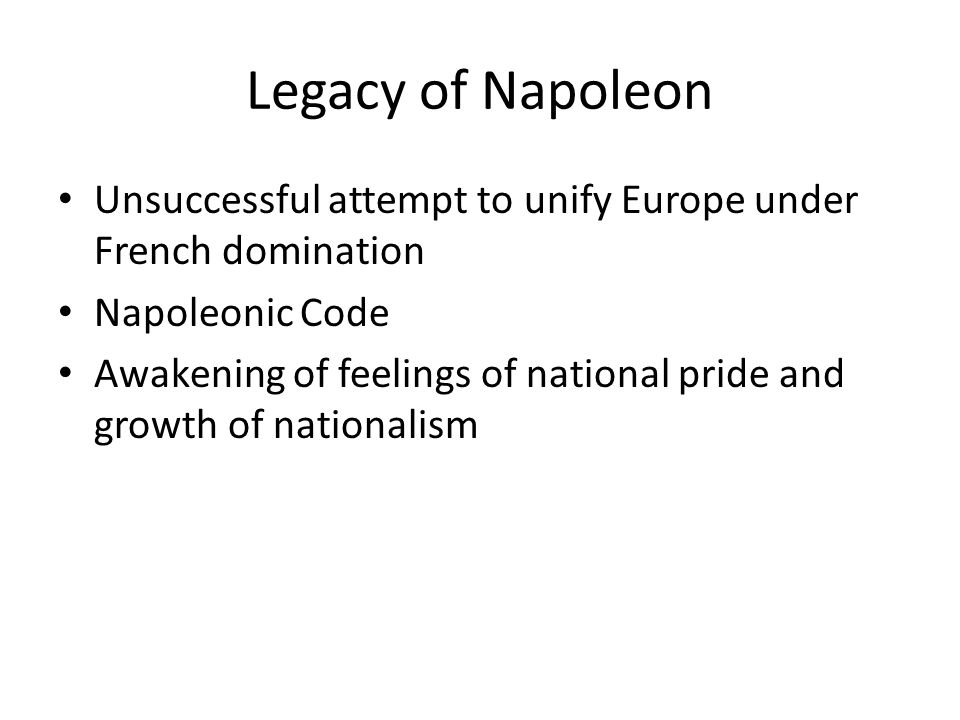 Legacy of Napoleon Unsuccessful attempt to unify Europe under French domination. Napoleonic Code.