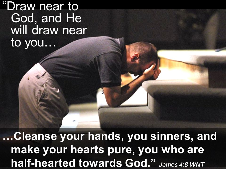 Draw near to God, and He will draw near to you…