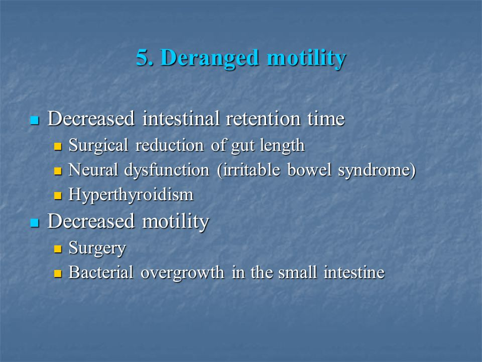 5. Deranged motility Decreased intestinal retention time