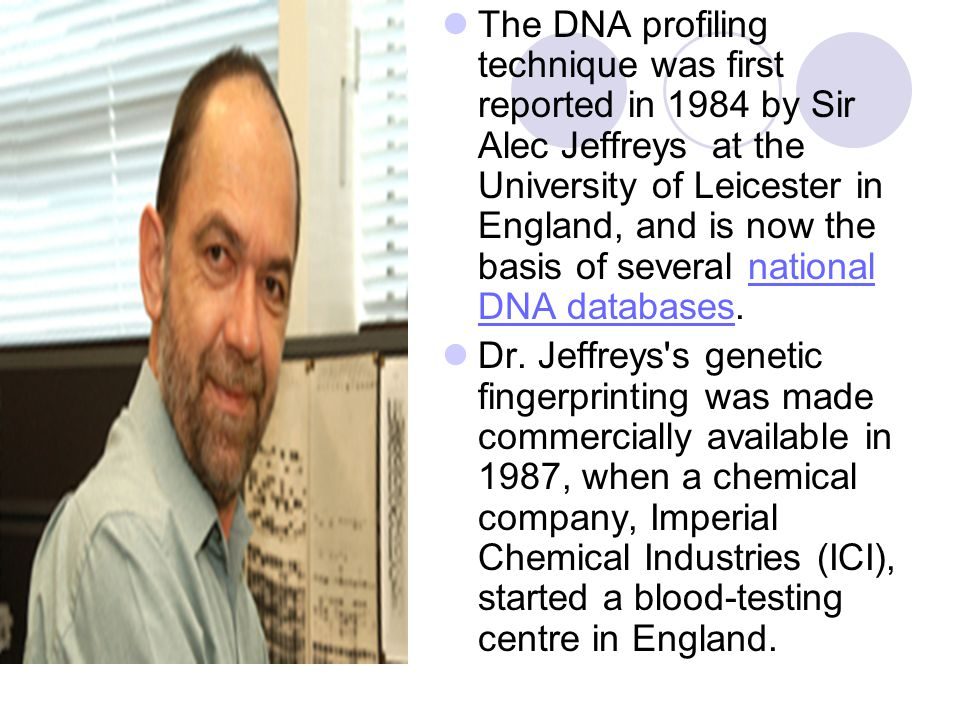 The DNA profiling technique was first reported in 1984 by Sir Alec Jeffreys at the University of Leicester in England, and is now the basis of several national DNA databases.