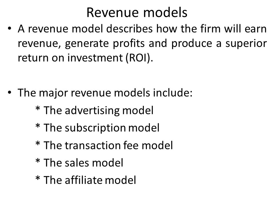 Revenue models A revenue model describes how the firm will earn revenue, generate profits and produce a superior return on investment (ROI).
