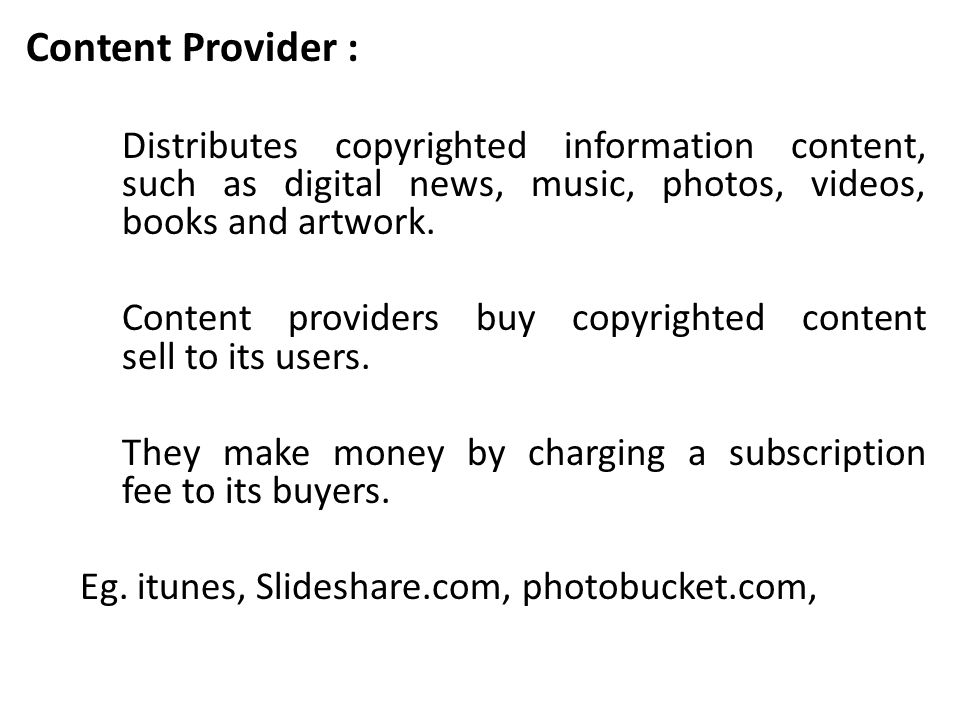 Content Provider : Distributes copyrighted information content, such as digital news, music, photos, videos, books and artwork.