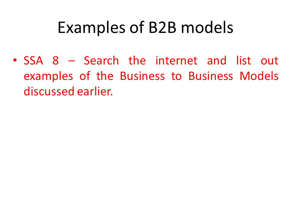 Examples of B2B models SSA 8 – Search the internet and list out examples of the Business to Business Models discussed earlier.