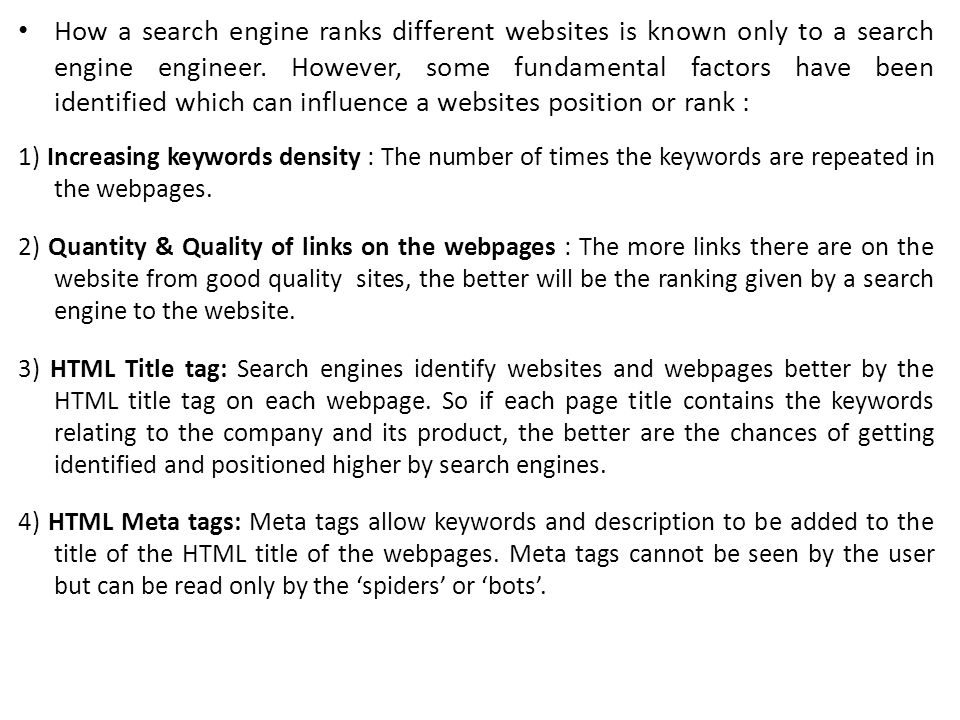 How a search engine ranks different websites is known only to a search engine engineer. However, some fundamental factors have been identified which can influence a websites position or rank :