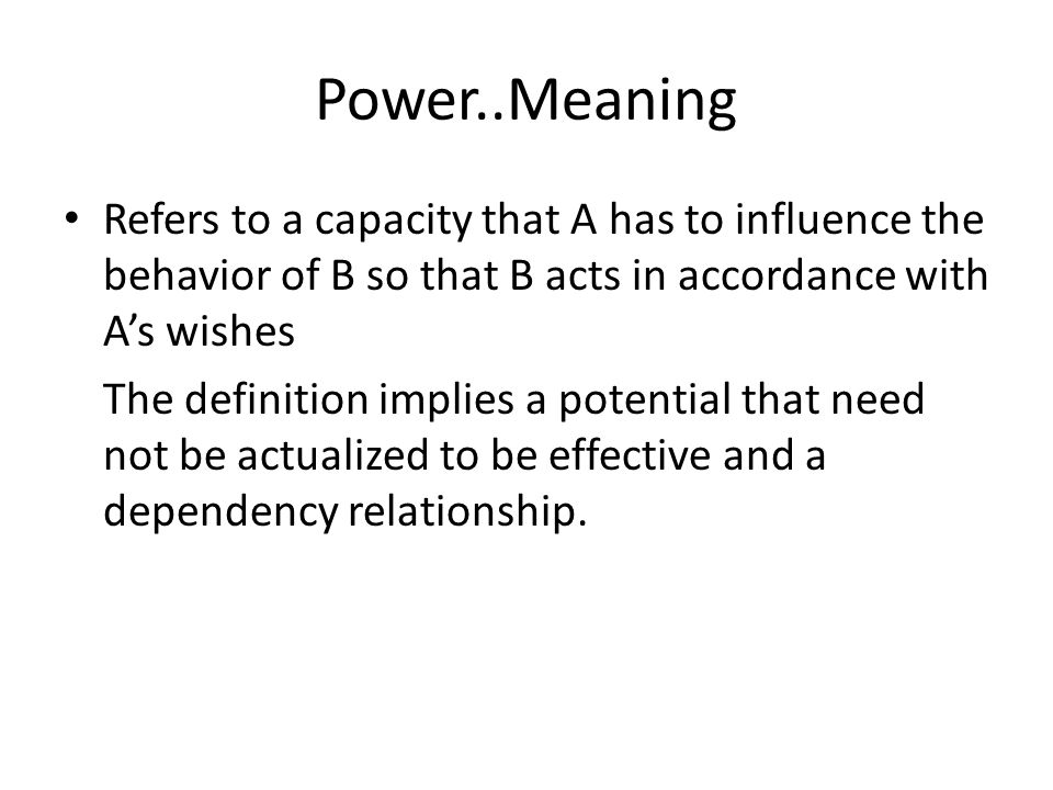 Power..Meaning Refers to a capacity that A has to influence the behavior of B so that B acts in accordance with A's wishes.