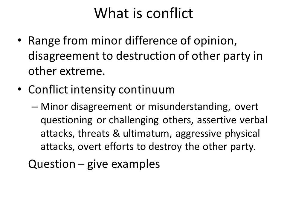 What is conflict Range from minor difference of opinion, disagreement to destruction of other party in other extreme.