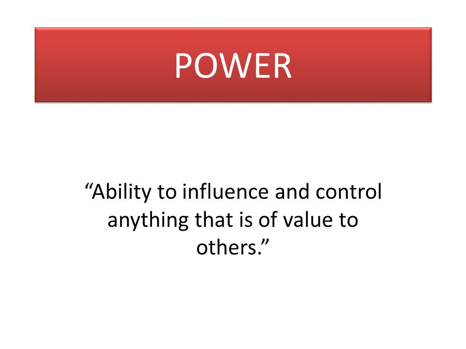 POWER Ability to influence and control anything that is of value to others.