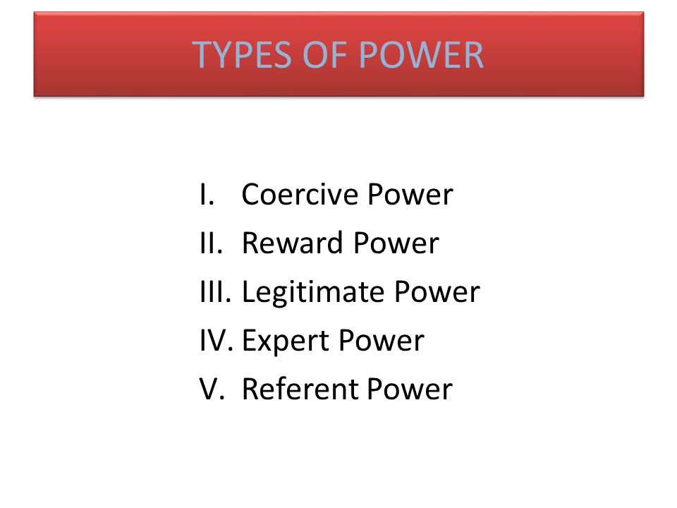 TYPES OF POWER Coercive Power Reward Power Legitimate Power