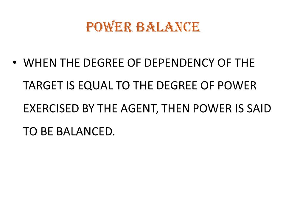 POWER BALANCE WHEN THE DEGREE OF DEPENDENCY OF THE TARGET IS EQUAL TO THE DEGREE OF POWER EXERCISED BY THE AGENT, THEN POWER IS SAID TO BE BALANCED.