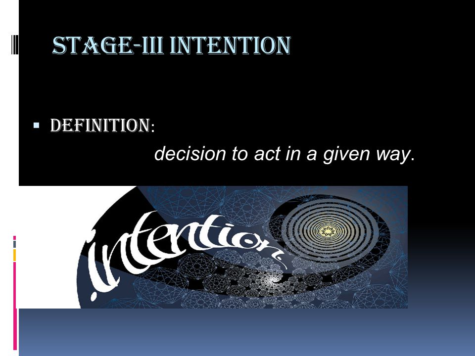 Stage-III Intention Definition: decision to act in a given way.