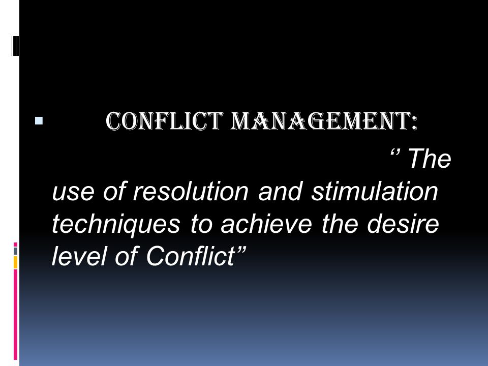 Conflict Management: '' The use of resolution and stimulation techniques to achieve the desire level of Conflict''
