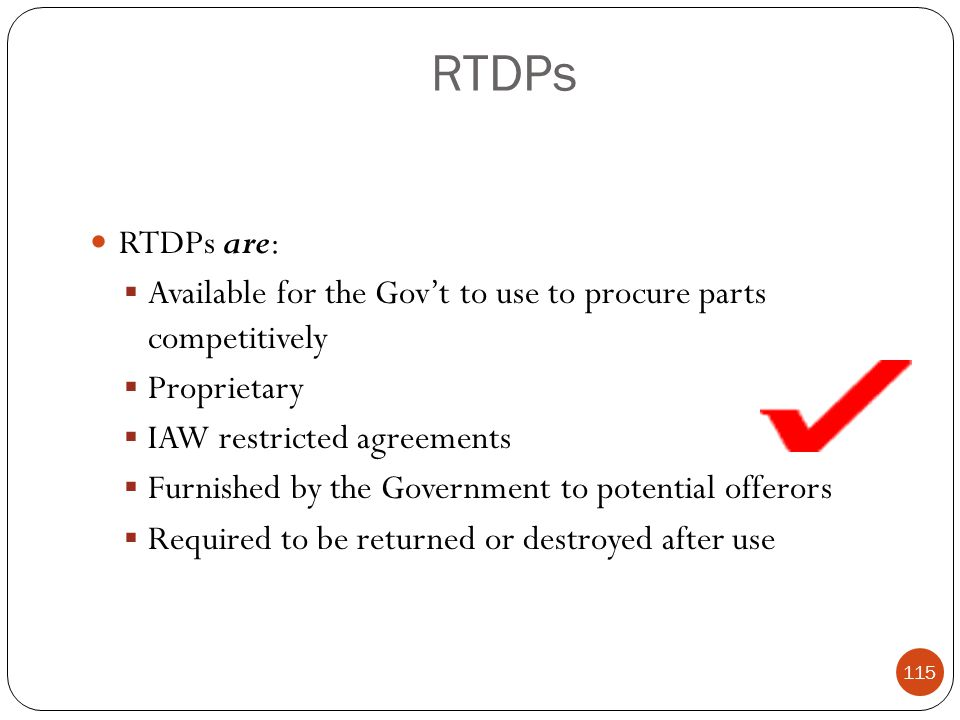RTDPs RTDPs are: Available for the Gov't to use to procure parts competitively. Proprietary. IAW restricted agreements.